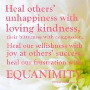 Heal others' unhappiness with loving kindness, their bitterness with ...