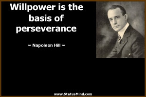 Willpower is the basis of perseverance - Napoleon Hill Quotes ...