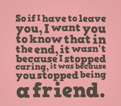 ... stopped caring, it was because you stopped being a friend. #quotes