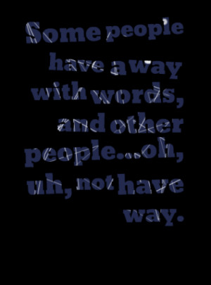 ... people have a way with words, and other people...oh, uh, not have way