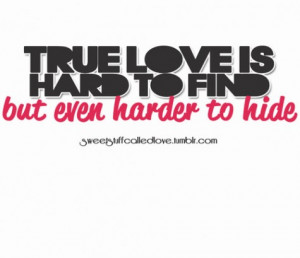 True love is hard to find but even harder to hide.