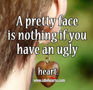 pretty face is nothing if you have an ugly heart.