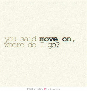 You said move on, where do I go? Picture Quote #1