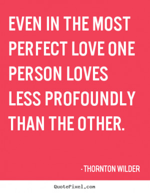 Quotes about love - Even in the most perfect love one person loves ...