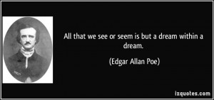... that we see or seem is but a dream within a dream. - Edgar Allan Poe