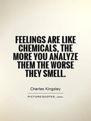 Feelings are like chemicals, the more you analyze them the worse they ...