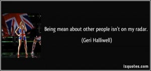 Being mean about other people isn't on my radar. - Geri Halliwell