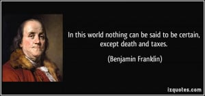 ... can be said to be certain, except death and taxes. - Benjamin Franklin