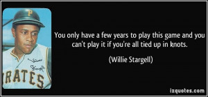 ... you can't play it if you're all tied up in knots. - Willie Stargell