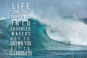 Life sometimes takes you into troubled waters not to drown you but to ...