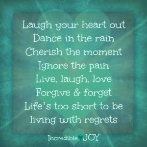Laugh your heart out, Dance in the rain, Cherish the moment, ignore ...