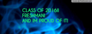 CLASS OF 2016!!FRESHMAN!AND IM PROUD Profile Facebook Covers