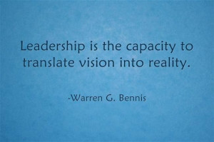 ... is the capacity to translate vision into reality. -Warren G. Bennis