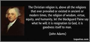 ... it is resignation to God, it is goodness itself to man. - John Adams
