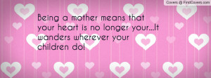 Being a mother means that your heart is no longer your...It wanders ...