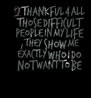 Quotes Picture: i thankful 4 all those difficult people in my life ...