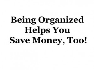 Being Organized Helps You Save Money, Too!