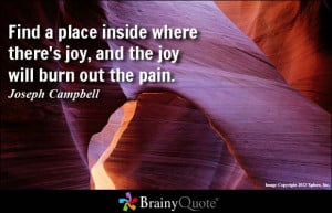 ... place inside where there's joy, and the joy will burn out the pain