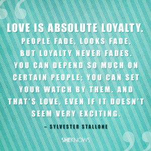 love is absolute loyalty people fade looks fade but loyalty