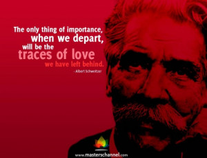 Albert Schweitzer - The only thing of importance, when we depart, will ...