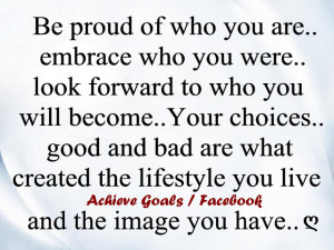 Be+proud+of+who+you+are,+embrace+who+you+were,+look+forward+to+who+you ...