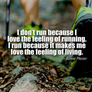 don't run because I love the feeling of running. I run because it ...