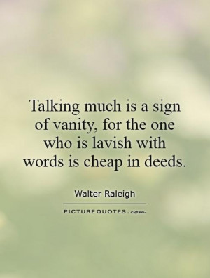 Talking much is a sign of vanity, for the one who is lavish with words ...