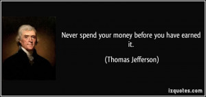 Never spend your money before you have earned it. - Thomas Jefferson