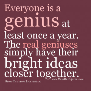 Everyone is a genius at least once a year. The real geniuses simply ...