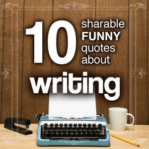 10 sharable and funny quotes about writing for your reading pleasure.