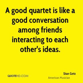 good quartet is like a good conversation among friends interacting ...