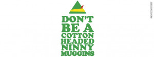 Dont Be A Cotton Headed Ninny Muggins Elf Quote Picture