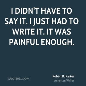 Robert B. Parker - I didn't have to say it. I just had to write it. It ...
