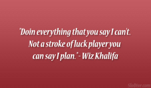 "... Not a stroke of luck player you can say I plan."" – Wiz Khalifa"