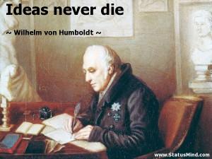 Ideas never die - Wilhelm von Humboldt Quotes - StatusMind.com