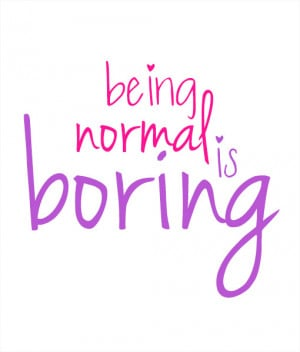 Normal Is Boring Quotes being-normal-is-boring-site-