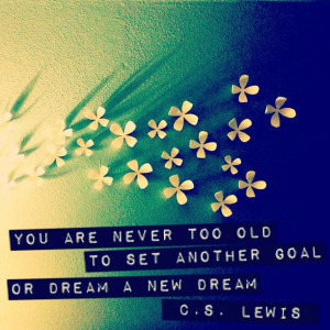 ... Too Old To Set Another Goal or Dream A New Dream ~ Dreaming Quote