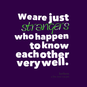 Quotes Picture: we are just strangers who happen to know each other ...
