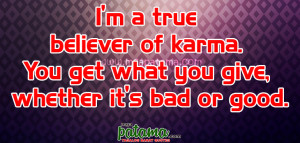 true believer of karma. You get what you give, whether it ...