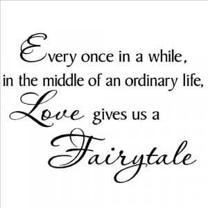 Every once in a while in the middle of an ordinary life Love gives us ...