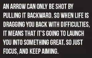 An arrow can only be shot by pulling it backward. So when life is ...