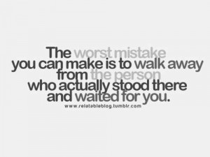 The Worst Mistake You Can Make Is To Walk Away From The Perso Who ...