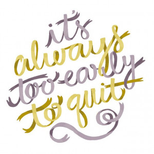 Too Early To Quit by Alyssa Nassner, via Flickr
