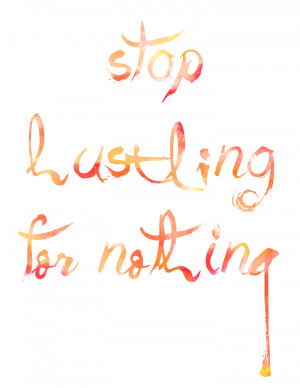 ... Printable | Stop Hustling for Nothing via Club Narwhal #quotes #hustle