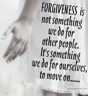 Forgiveness is not something we do for other people. It's something we ...