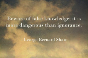 Beware of false knowledge; it is more dangerous than ignorance.