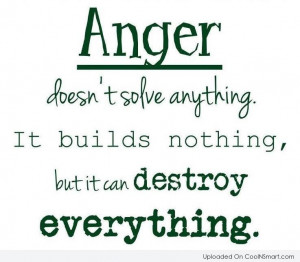 Anger Quote: Anger doesn't solve anything It builds nothing,...
