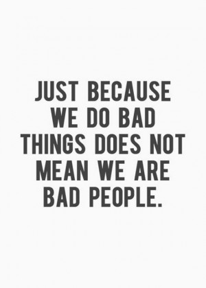 ... do-bad-things-does-not-mean-we-are-bad-people-saying-quotes-pictures