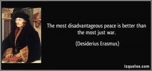 ... peace is better than the most just war. - Desiderius Erasmus