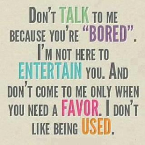 thats how i feel .or dont talk to me just cus u need a ride or a favor ...